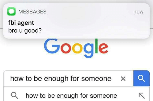 Fbi, Google, and Good: MESSAGES  now  fbi agent  bro u good?  Google  how to be enough for someone xC  a  how to be enough for someoR  neK