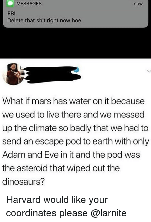 Adam and Eve, Fbi, and Hoe: MESSAGES  now  FBI  Delete that shit right now hoe  What if mars has water on it because  we used to live there and we messed  up the climate so badly that we had to  send an escape pod to earth with only  Adam and Eve in it and the pod was  the asteroid that wiped out the  dinosaurs? Harvard would like your coordinates please @larnite