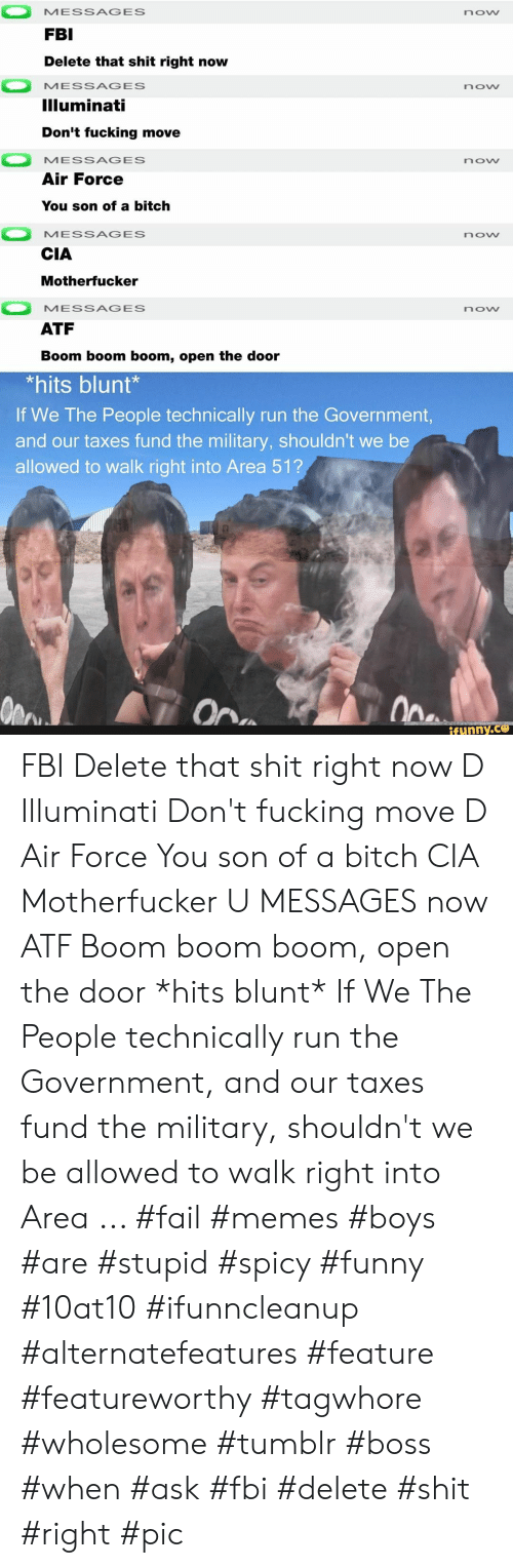Open The Door: MESSAGES  now  FBI  Delete that shit right now  MESSAGES  now  Illuminati  Don't fucking move  MESSAGES  now  Air Force  You son of a bitch  MESSAGES  now  CIA  Motherfucker  MESSAGES  now  ATF  Boom boom boom, open the door  *hits blunt*  If We The People technically run the Government,  and our taxes fund the military, shouldn't we be  allowed to walk right into Area 51?  Ope  On  ifunny.co FBI Delete that shit right now D Illuminati Don't fucking move D Air Force You son of a bitch CIA Motherfucker U MESSAGES now ATF Boom boom boom, open the door *hits blunt* If We The People technically run the Government, and our taxes fund the military, shouldn't we be allowed to walk right into Area ... #fail #memes #boys #are #stupid #spicy #funny #10at10 #ifunncleanup #alternatefeatures #feature #featureworthy #tagwhore #wholesome #tumblr #boss #when #ask #fbi #delete #shit #right #pic