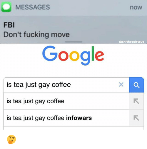 Fbi, Fucking, and Google: MESSAGES  now  FBI  Don't fucking move  @shitheadsteve  Google  is tea just gay coffee  is tea just gay coffee  is tea just gay coffee infowars 🤔