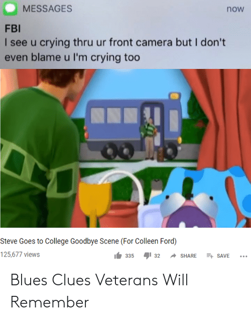 College, Crying, and Fbi: MESSAGES  now  FBI  I see u crying thru ur front camera but I don't  even blame u I'm crying too  Steve Goes to College Goodbye Scene (For Colleen Ford)  125,677 views  E SAVE  335  32  SHARE Blues Clues Veterans Will Remember