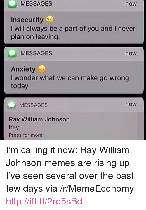 """Memes, Http, and Today: MESSAGES  now  Insecurity  I will always be a part of you and I never  plan on leaving.  MESSAGES  now  Anxietys  I wonder what we can make go wrong  today.  MESSAGES  now  Ray William Johnson  hey  Press for more <p>I&rsquo;m calling it now: Ray William Johnson memes are rising up, I&rsquo;ve seen several over the past few days via /r/MemeEconomy <a href=""""http://ift.tt/2rq5sBd"""">http://ift.tt/2rq5sBd</a></p>"""