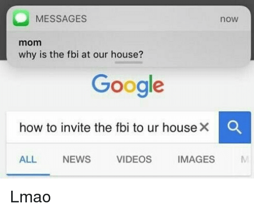 Fbi, Google, and Lmao: MESSAGES  now  mom  why is the fbi at our house?  Google  how to invite the fbi to ur house ×  ALL NEWS VIDEOS IMAGES Lmao