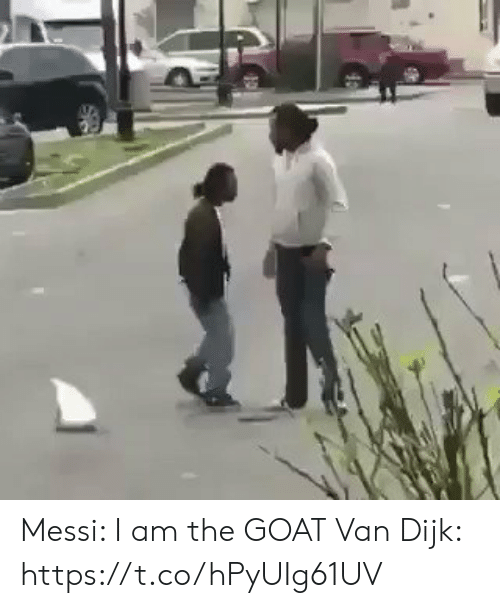 The Goat: Messi: I am the GOAT  Van Dijk:   https://t.co/hPyUIg61UV