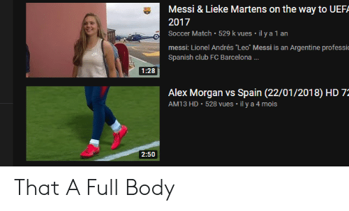 "Barcelona, Club, and Soccer: Messi & Lieke Martens on the way to UEF  2017  Soccer Match 529 k vues il y a 1 an  messi: Lionel Andrés ""Leo"" Messi is an Argentine professi  Spanish club FC Barcelona ...  1:28  Alex Morgan vs Spain (22/01/2018) HD 7:  528 vues il y a 4 mois  AM13 HD  2:50 That A Full Body"