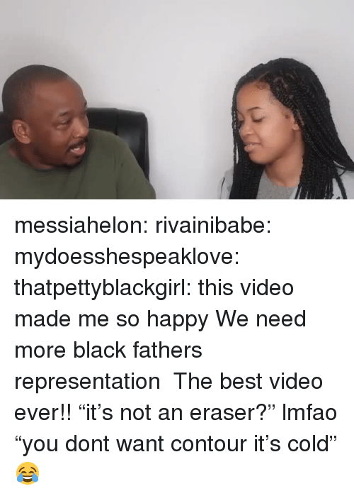 "Tumblr, Best, and Black: messiahelon: rivainibabe:  mydoesshespeaklove:  thatpettyblackgirl:    this video made me so happy We need more black fathers representation    The best video ever!!    ""it's not an eraser?"" lmfao    ""you dont want contour it's cold""😂"