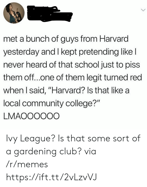 "Gardening: met a bunch of guys from Harvard  yesterday and I kept pretending like l  never heard of that school just to piss  them off..one of them legit turned red  when l said, ""Harvard? Is that like a  local community college?""  LMAOOOOOO Ivy League? Is that some sort of a gardening club? via /r/memes https://ift.tt/2vLzvVJ"