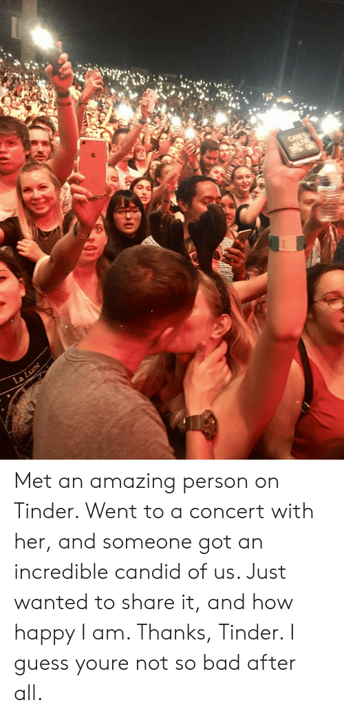 candid: Met an amazing person on Tinder. Went to a concert with her, and someone got an incredible candid of us. Just wanted to share it, and how happy I am. Thanks, Tinder. I guess youre not so bad after all.