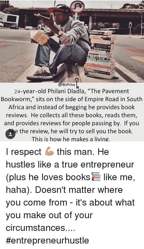 "privy: MET  Biz Privy  24-year-old Philani Dladla, ""The Pavement  Bookworm, sits on the side of Empire Road in South  Africa and instead of begging he provides book  reviews. He collects all these books, reads them  and provides reviews for people passing by. If you  e the review, he will try to sell you the book.  This is how he makes a living. I respect 💪🏽 this man.  He hustles like a true entrepreneur (plus he loves books📚  like me, haha).  Doesn't matter where you come from - it's about what you make out of your circumstances.... #entrepreneurhustle"