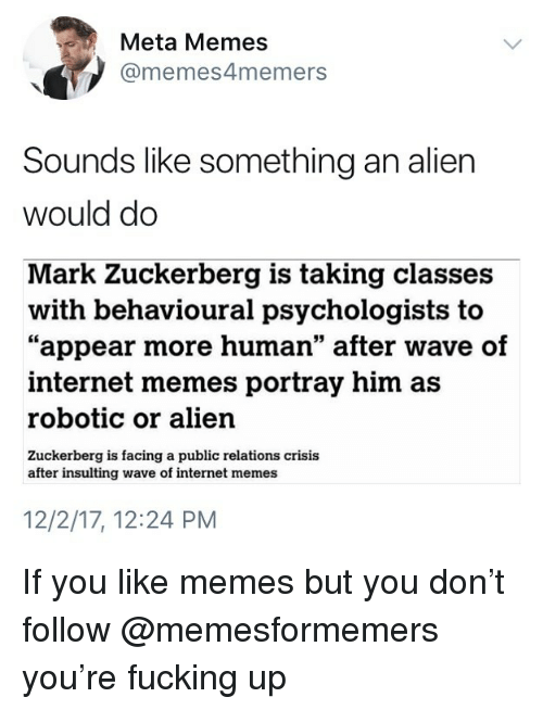"Fucking, Internet, and Mark Zuckerberg: Meta Memes  @memes4memers  Sounds like something an alien  would do  Mark Zuckerberg is taking classes  ""appear more human"" after wave of  with behavioural psychologists to  internet memes portray him as  robotic or alien  Zuckerberg is facing a public relations crisis  after insulting wave of internet memes  12/2/17, 12:24 PM If you like memes but you don't follow @memesformemers you're fucking up"