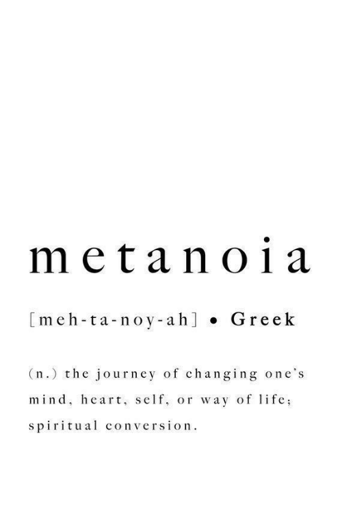 gre: meta no1a  [meh-ta-noy-ah] . Gre ek  (n.) the journey of changing one's  mind, heart, self, or way of lfe;  spiritual conversion.