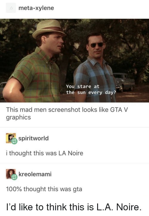 Anaconda, Gta V, and Reddit: meta-xylene  You stare at  the sun every day?  This mad men screenshot looks like GTA V  graphics  R9spiritworld  i thought this was LA Noire  Eる  100% thought this was gta  kreolemami