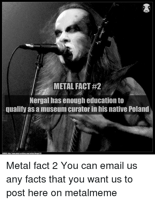 Facts, Memes, and Email: METAL FACT#2  Nergal has enough education to  qualify as a museum curator in hiS native Poland  SOURCE: http://www.metal archives.com/artists/Nergal/33 Metal fact 2 You can email us any facts that you want us to post here on metalmeme