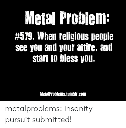 Gif, Instagram, and Life: Metal Probiem:  #579. When reiligious peopie  see you and your attire, and  start to biess you.  MetaiProbiems.tumbir.com metalproblems:  insanity-pursuitsubmitted!