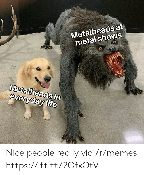 Life, Memes, and Metal: Metalheads at  metal shows  Metalheads in  everyday life Nice people really via /r/memes https://ift.tt/2OfxOtV