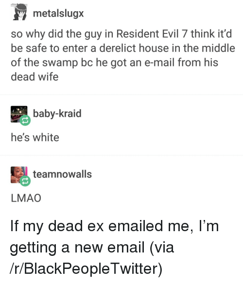 Blackpeopletwitter, Lmao, and Email: metalslugx  so why did the guy in Resident Evil 7 think it'd  be safe to enter a derelict house in the middle  of the swamp bc he got an e-mail from his  dead wife  baby-kraid  he's white  teamnowalls  LMAO <p>If my dead ex emailed me, I&rsquo;m getting a new email (via /r/BlackPeopleTwitter)</p>
