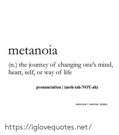Journey, Life, and Meh: metanoia  (n.) the journey of changing one's mind  heart, self, or way of life  pronunciation (meh-tah-NOY-ah)  ENGLISH I ORIGIN: GREEK https://iglovequotes.net/