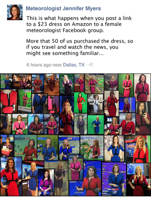 Amazon, Facebook, and News: Meteorologist Jennifer Myers  This is what happens when you post a link  to a $23 dress on Amazon to a female  meteorologist Facebook group.  More that 50 of us purchased the dress, so  if you travel and watch the news, you  might see something familiar..  6 hours ago near Dallas, TX.   FLowS  60  WEATHE  cker  SAT-RAD  SAT 7:30AN  4 30 PM  39°  RET  60  63  64  Newscenter 5 Eyeopener  KIRO  FEDERAL WAY TO SEATTRE 12 MENS, 1 BELOW  MOUNT  ANO GREENVI  Kau  AUBURN  TU  CORSFOX4 NEWS COM  MYERS  eather  EUFAULA