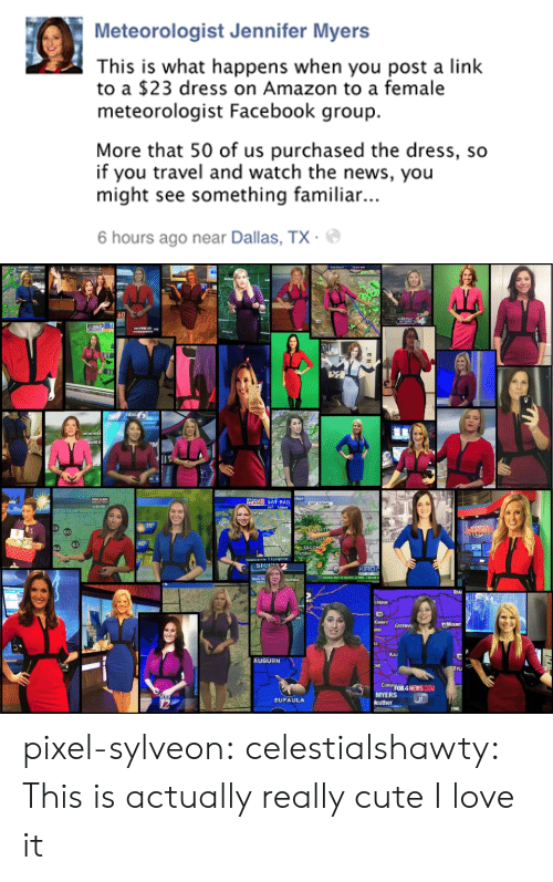 Amazon, Cute, and Facebook: Meteorologist Jennifer Myers  This is what happens when you post a link  to a $23 dress on Amazon to a female  meteorologist Facebook group.  More that 50 of us purchased the dress, so  if you travel and watch the news, you  might see something familiar..  6 hours ago near Dallas, TX.   FLowS  60  WEATHE  cker  SAT-RAD  SAT 7:30AN  4 30 PM  39°  RET  60  63  64  Newscenter 5 Eyeopener  KIRO  FEDERAL WAY TO SEATTRE 12 MENS, 1 BELOW  MOUNT  ANO GREENVI  Kau  AUBURN  TU  CORSFOX4 NEWS COM  MYERS  eather  EUFAULA pixel-sylveon: celestialshawty:  This is actually really cute I love it