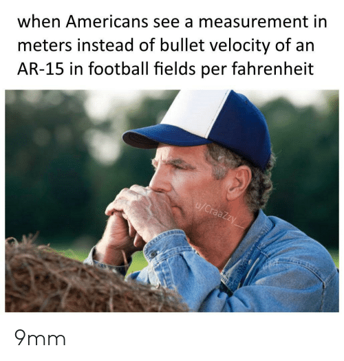 velocity: meters instead of bullet velocity of an  AR-15 in football fields per fahrenheit  when Americans see a measurement in  u/CraaZzy 9mm