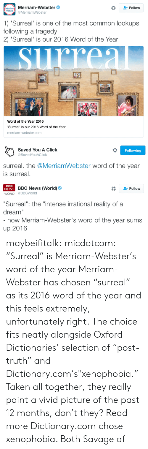 """Its 2016: MeTram Merriam-Webster  Webster  Follow  @MerriamWebster  1) 'Surreal' is one of the most common lookups  following a tragedy  2) 'Surreal' is our 2016 Word of the Year  rreal  Word of the Year 2016  'Surreal' is our 2016 Word of the Year  merriam-webster.com   Saved You A Click  Following  @SavedYouAClick  surreal. the @MerriamWebster word of the year  is surreal.   BBC  NEWS BBC News (World)  WORLD @BBCWorld  Follow  """"Surreal"""": the """"intense irrational reality of a  dream""""  - how Merriam-Webster's word of the year sums  up 2016 maybeifitalk: micdotcom:   """"Surreal"""" is Merriam-Webster's word of the year Merriam-Webster has chosen """"surreal"""" as its 2016 word of the year and this feels extremely, unfortunately right. The choice fits neatly alongside Oxford Dictionaries' selection of """"post-truth"""" and Dictionary.com's""""xenophobia."""" Taken all together, they really paint a vivid picture of the past 12 months, don't they? Read more   Dictionary.com chose xenophobia. Both Savage af"""