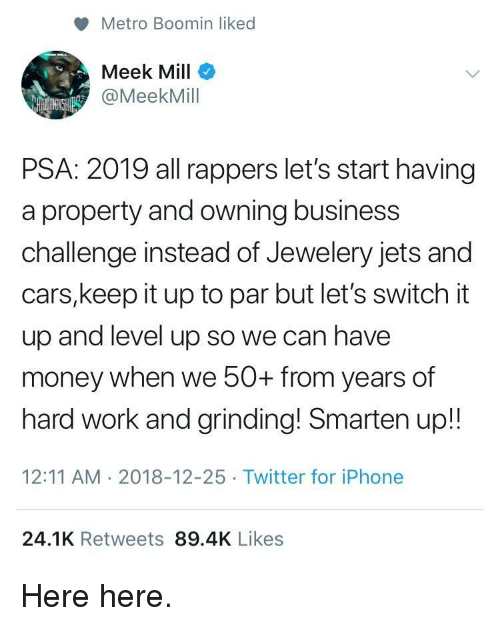 meek: Metro Boomin liked  Meek Mill  @MeekMill  PSA: 2019 all rappers let's start having  a property and owning business  challenge instead of Jewelery jets and  cars,keep it up to par but let's switch it  up and level up so we can have  money when we 50+ from years of  hard work and grinding! Smarten up!!  12:11 AM 2018-12-25 Twitter for iPhone  24.1K Retweets 89.4K Likes Here here.