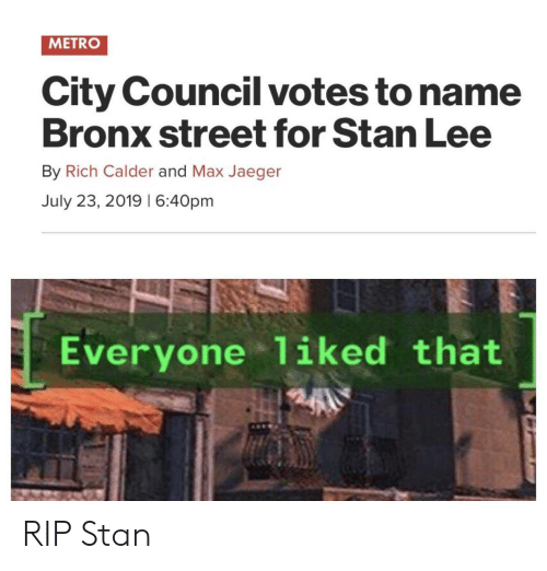 Stan Lee: METRO  City Council votes to name  Bronx street for Stan Lee  By Rich Calder and Max Jaeger  July 23, 2019 I 6:40pm  Everyone 1iked that RIP Stan