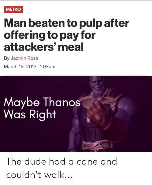 Dude, Reddit, and Metro: METRO  Man beaten to pulp after  offering to pay for  attackers' meal  By Jazmin Rosa  March 15, 2017 1:03am  Maybe Thanos  Was Right The dude had a cane and couldn't walk...
