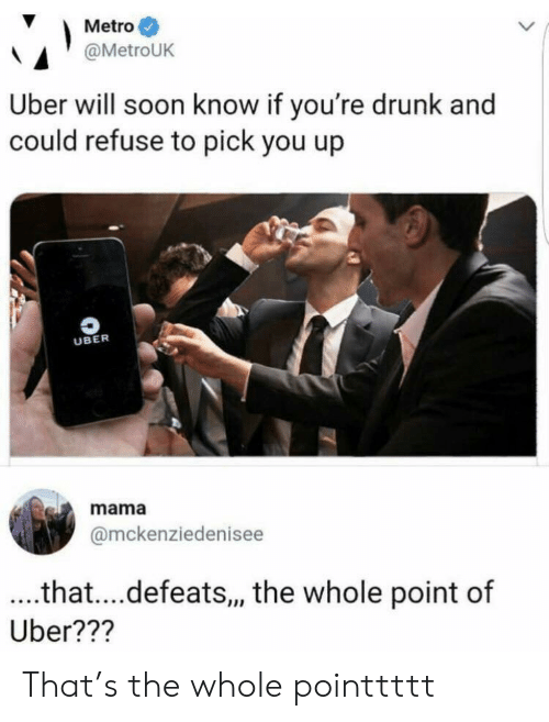 Youre Drunk: Metro  @MetroUK  Uber will soon know if you're drunk and  could refuse to pick you up  UBER  mama  @mckenziedenisee  ..that....defeats,, the whole point of  Uber??? That's the whole pointtttt