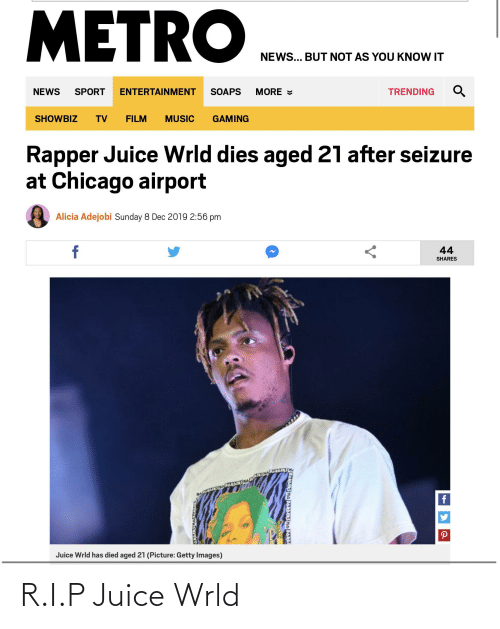 Chicago, Juice, and Music: METRO  NEWS... BUT NOT AS YOU KNOW IT  SOAPS  MORE =  NEWS  TRENDING  SPORT  ENTERTAINMENT  SHOWBIZ  TV  FILM  MUSIC  GAMING  Rapper Juice Wrld dies aged 21 after seizure  at Chicago airport  Alicia Adejobi Sunday 8 Dec 2019 2:56 pm  f  44  SHARES  MAGEDE  Juice Wrld has died aged 21 (Picture: Getty Images)  ZDANDERS NADARLERS HADARD R.I.P Juice Wrld