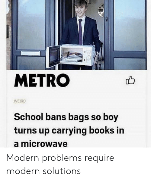 Books, School, and Weird: METRO  WEIRD  School bans bags so boy  turns up carrying books in  a microwave Modern problems require modern solutions