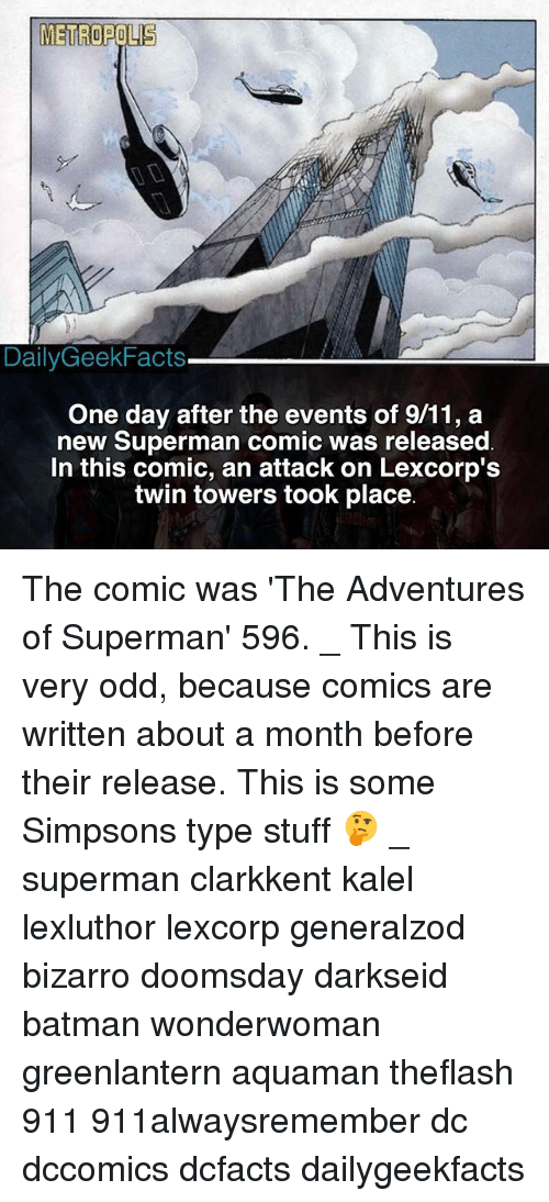 comical: METROPOLIS  DailyGeekFacts  One day after the events of 9/11, a  new Superman comic was released  In this comic, an attack on Lexcorp':s  twin towers took place The comic was 'The Adventures of Superman' 596. _ This is very odd, because comics are written about a month before their release. This is some Simpsons type stuff 🤔 _ superman clarkkent kalel lexluthor lexcorp generalzod bizarro doomsday darkseid batman wonderwoman greenlantern aquaman theflash 911 911alwaysremember dc dccomics dcfacts dailygeekfacts