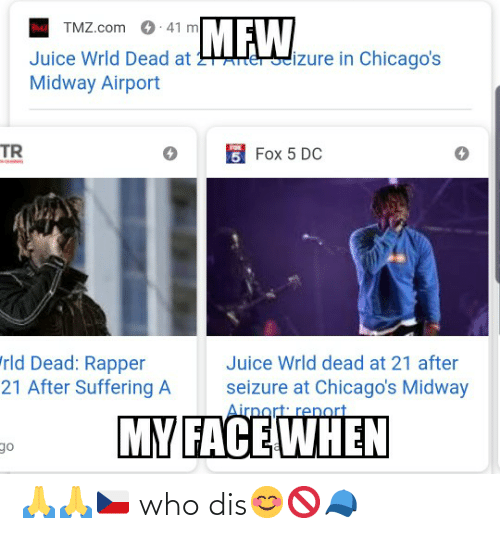 "Juice, Who Dis, and tmz.com: MEW  TMZ.com 0 41 m  dizure in Chicago's  Juice Wrld Dead at  Midway Airport  TR  5 Fox 5 DC  ""rld Dead: Rapper  21 After Suffering A  Juice Wrld dead at 21 after  seizure at Chicago's Midway  Airnort renort  MY FACE WHEN  of 🙏🙏🇨🇿 who dis😊🚫🧢"
