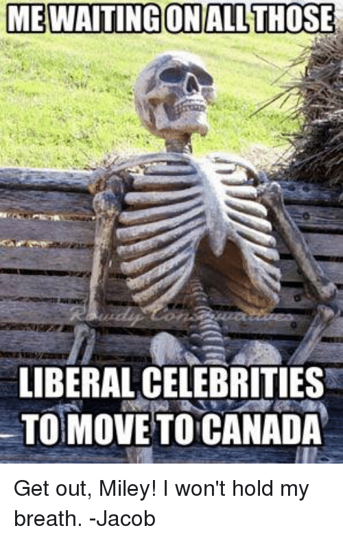 Memes, Canada, and Celebrated: MEWAITING ON ALL THOSE  LIBERAL CELEBRITIES  MOVE TO CANADA Get out, Miley! I won't hold my breath. -Jacob