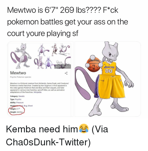 "Ght: Mewtwo is 6'7"" 269 lbs???? F*ck  pokemon battles get your ass on the  court youre playing sf  IN  More images  MewtwO  Psychic Pokemon species  Mewtwo is a fictional creature from Nintendo, Game Freak, and Creatures  Pokémon media franchise. Created by Ken Sugimori, it first appeared in  the video games Pokémon Red and Blue and their sequels, and later  appeared in various merchandise, spinoff titles, as well as animation  adaptations of the franchise. Wikipedia  Category: Genetic  Type: Psychic  Ability: Pressure  Bug, Ghost  Wea  ght: 6'7*  Weight: 269 Ibs Kemba need him😂 (Via ‪Cha0sDunk‬-Twitter)"