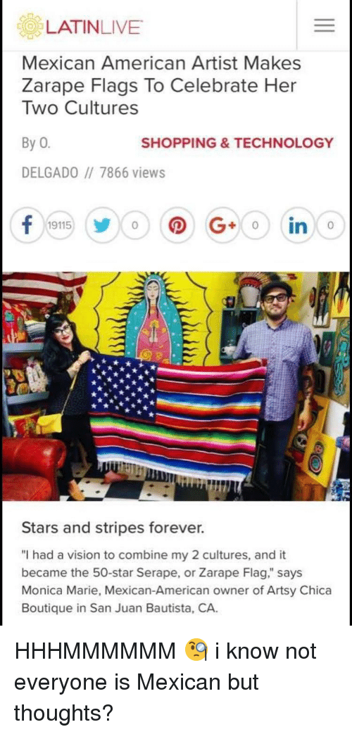 """Shopping, Vision, and American: Mexican American Artist Makes  Zarape Flags To Celebrate Her  Two Cultures  By 0  SHOPPING&TECHNOLOGY  DELGADO 7866 views  0  Stars and stripes forever.  """"I had a vision to combine my 2 cultures, and it  became the 50-star Serape, or Zarape Flag,"""" says  Monica Marie, Mexican-American owner of Artsy Chica  Boutique in San Juan Bautista, CA. HHHMMMMMM 🧐 i know not everyone is Mexican but thoughts?"""