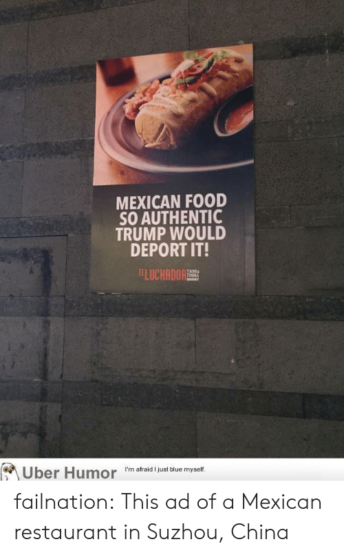 Food, Tumblr, and Uber: MEXICAN FOOD  SO AUTHENTIC  TRUMP WOULD  DEPORT IT!  ELUCHANORT  TEMILA  Uber Humor  I'm afraid I just blue myself failnation:  This ad of a Mexican restaurant in Suzhou, China