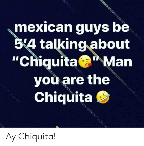 "Mexican, Man, and Chiquita: mexican guys be  54 talking about  ""Chiquita Man  you are the  Chiquita Ay Chiquita!"