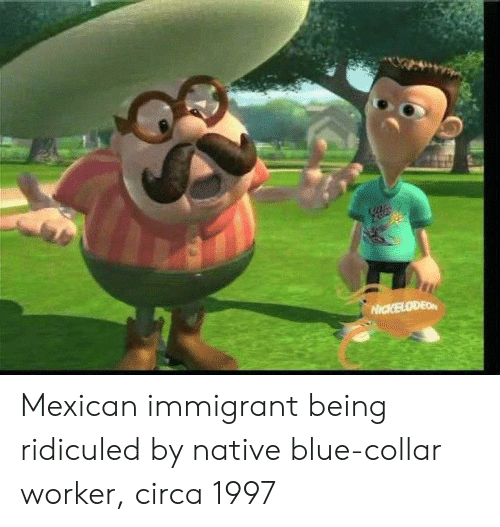 Blue, Mexican, and Circa: Mexican immigrant being ridiculed by native blue-collar worker, circa 1997