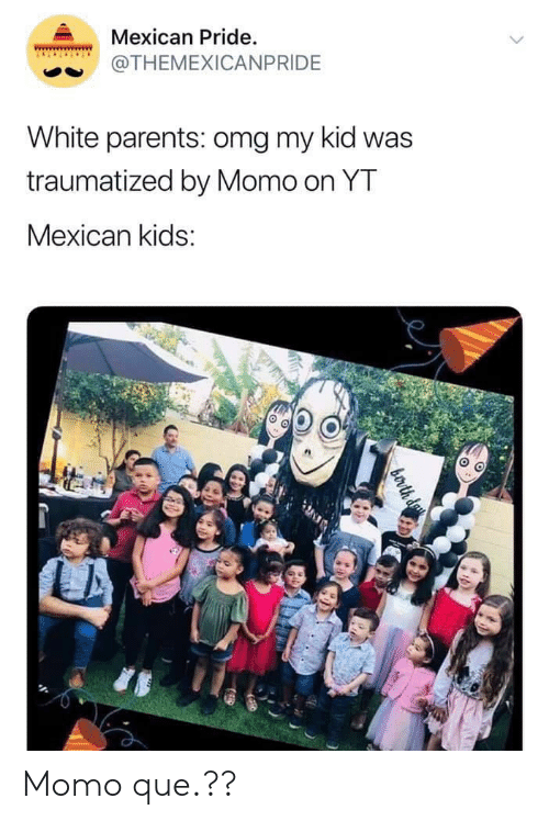 Omg, Parents, and Kids: Mexican Pride.  THEMEXICANPRIDE  White parents: omg my kid was  traumatized by Momo on YT  Mexican kids: Momo que.??