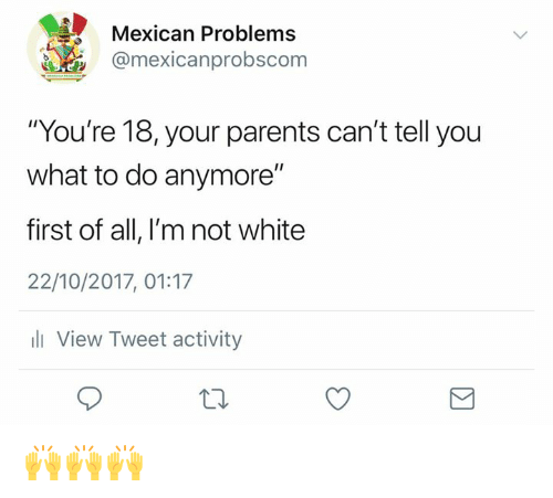 """Memes, Parents, and White: Mexican Problems  @mexicanprobscom  """"You're 18, your parents can't tell you  what to do anymore""""  first of all, I'm not white  22/10/2017, 01:17  ill View Tweet activity 🙌🙌🙌"""