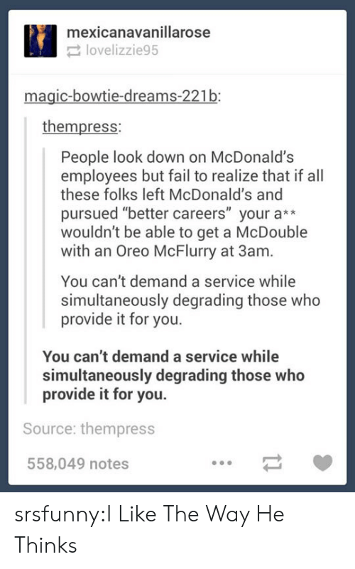 """degrading: mexicanavanillarose  lovelizzie95  magic-bowtie-dreams-221b:  thempress:  People look down on McDonald's  employees but fail to realize that if all  these folks left McDonald's and  pursued """"better careers"""" your a**  wouldn't be able to get a McDouble  with an Oreo McFlurry at 3am.  You can't demand a service while  simultaneously degrading those who  provide it for you.  You can't demand a service while  simultaneously degrading those who  provide it for you.  Source: thempress  558,049 notes srsfunny:I Like The Way He Thinks"""
