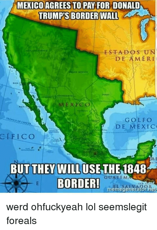Memes, Amerie, and 🤖: MEXICO AGREES TO PAY FOR DONALD  TRUMP'S BORDER WALL  ESTA DO SUN  DE AMERI  DE MEXIC  GLE ICO  BUT THEY WILL USE THE  1848  GUATEMA  BORDER!  meme generator nes werd ohfuckyeah lol seemslegit foreals