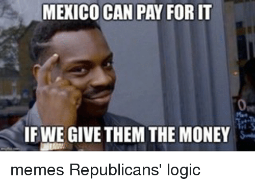 Money Meme: MEXICO CAN PAY FORIT  IFWE GIVE THEM THE MONEY memes Republicans' logic