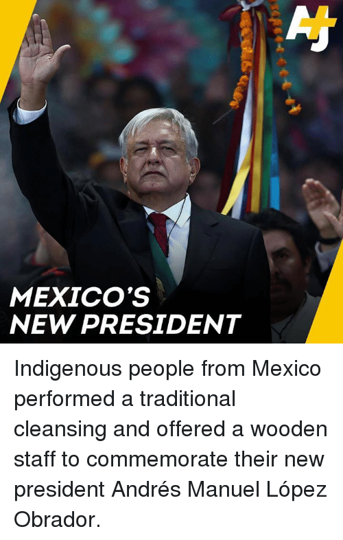 Memes, Mexico, and 🤖: MEXICO'S  NEW PRESIDENT Indigenous people from Mexico performed a traditional cleansing and offered a wooden staff to commemorate their new president Andrés Manuel López Obrador.