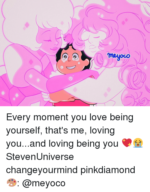 Love, Memes, and 🤖: meyoco Every moment you love being yourself, that's me, loving you...and loving being you 💖😭 StevenUniverse changeyourmind pinkdiamond 🎨: @meyoco