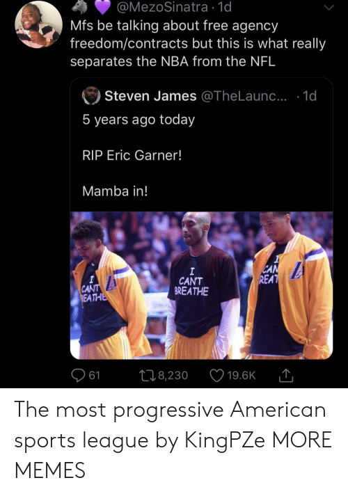 Progressive: @MezoSinatra 1d  Mfs be talking about free agency  freedom/contracts but this is what really  separates the NBA from the NFL  Steven James @TheLaun.. .1d  5 years ago today  RIP Eric Garner!  Mamba in!  CAN  REAT  I  CAN'T  BREATHE  A  CANT  REATHE  L18,230  61  19.6K The most progressive American sports league by KingPZe MORE MEMES
