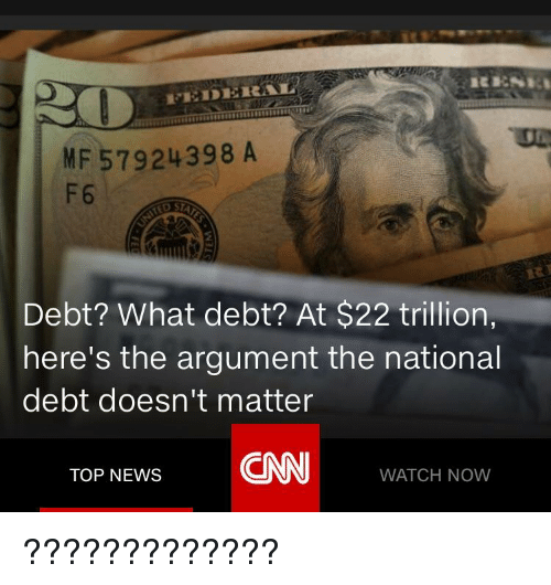 cnn.com, News, and Watch: MF 57924398 A  F6  Debt? What debt? At $22 trillion,  here's the argument the national  debt doesn't matter  CNN  TOP NEWS  WATCH NOW