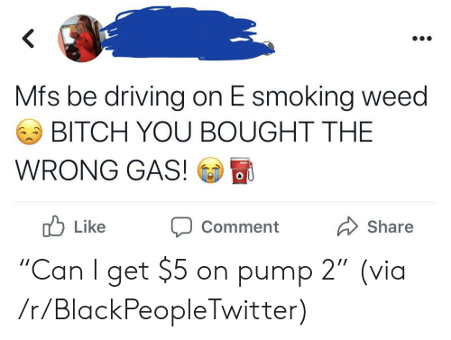 "Bitch, Blackpeopletwitter, and Driving: Mfs be driving on E smoking weed  BITCH YOU BOUGHT THE  WRONG GAS!  OU  b  Like  Share  Comment ""Can I get $5 on pump 2"" (via /r/BlackPeopleTwitter)"