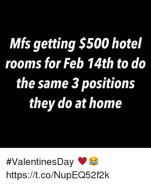 Home, Hotel, and They: Mfs getting $500 hotel  rooms for Feb 14th to do  the same 3 positions  they do at home #ValentinesDay ♥️😂 https://t.co/NupEQ52f2k